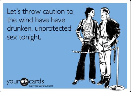 Let's throw caution tothe wind have havedrunken, unprotectedsex tonight.