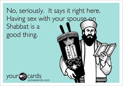 No, seriously.  It says it right here.   Having sex with your spouse on Shabbat is a good thing.