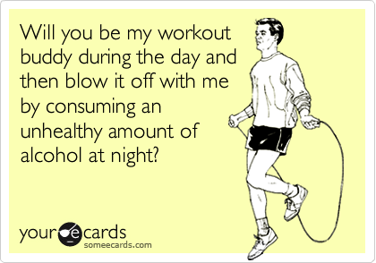 Will you be my workoutbuddy during the day andthen blow it off with meby consuming anunhealthy amount ofalcohol at night?