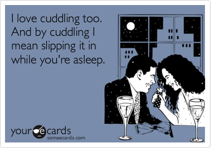 I love cuddling too.And by cuddling Imean slipping it inwhile you're asleep.