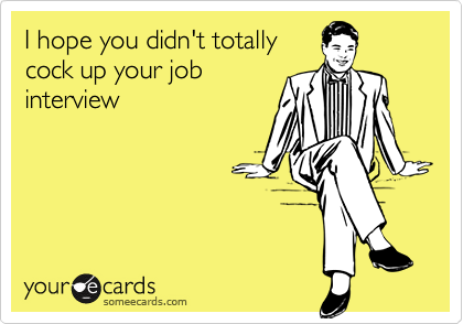 I hope you didn't totallycock up your jobinterview