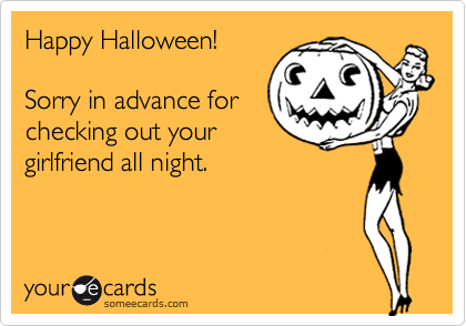 Happy Halloween!Sorry in advance forchecking out yourgirlfriend all night.
