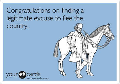 Congratulations on finding a legitimate excuse to flee the country.