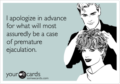 I apologize in advancefor what will mostassuredly be a caseof prematureejaculation.