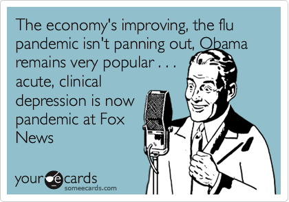 The economy's improving, the flu pandemic isn't panning out, Obamaremains very popular . . . acute, clinicaldepression is nowpandemic at Fox News