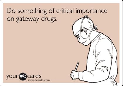 Do something of critical importance on gateway drugs.