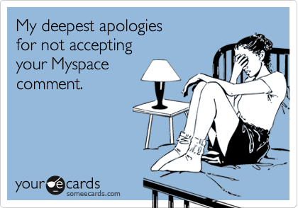 My deepest apologiesfor not acceptingyour Myspacecomment.
