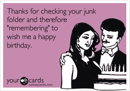 """Thanks for checking your junk folder and therefore""""remembering"""" towish me a happybirthday."""