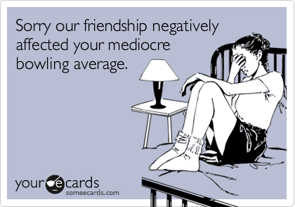 Sorry our friendship negatively