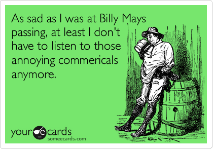 As sad as I was at Billy Mays passing, at least I don't have to listen to those annoying commericals anymore.