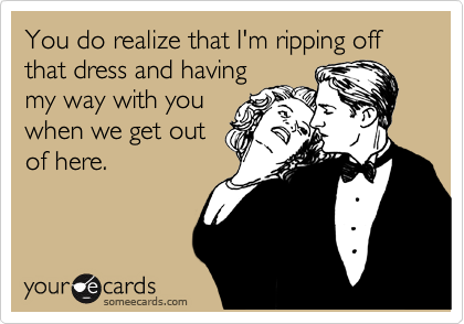 You do realize that I'm ripping off that dress and having my way with you when we get out of here.