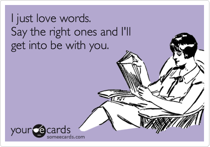 I just love words. Say the right ones and I'll get into be with you.