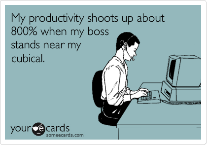 My productivity shoots up about 800% when my boss