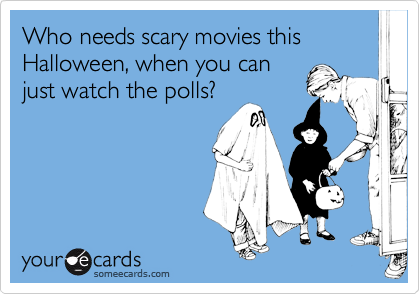 Who needs scary movies this Halloween, when you canjust watch the polls?