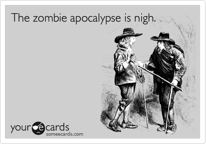 The zombie apocalypse is nigh.