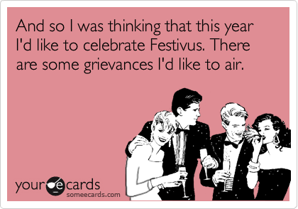And so I was thinking that this year I'd like to celebrate Festivus. There are some grievances I'd like to air.