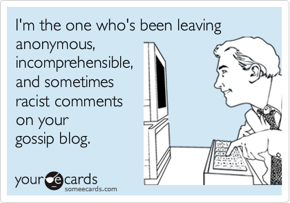 I'm the one who's been leavinganonymous,incomprehensible,and sometimesracist commentson your gossip blog.