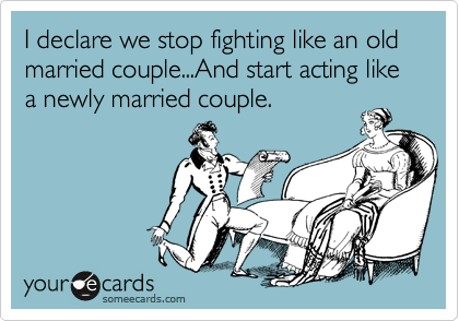 I declare we stop fighting like an old married couple...And start acting like a newly married couple.
