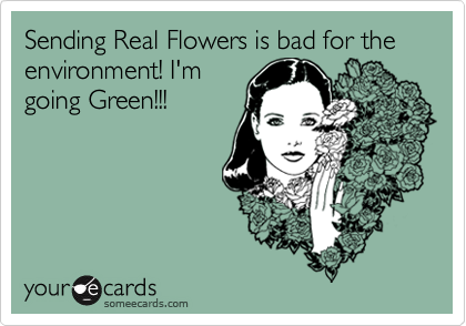 Sending Real Flowers is bad for the environment! I'm