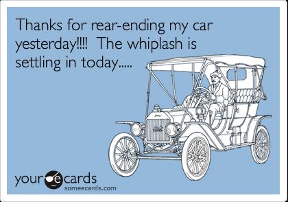 Thanks for rear-ending my car yesterday!!!!  The whiplash issettling in today.....