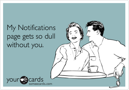 My Notificationspage gets so dullwithout you.