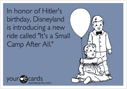 """In honor of Hitler'sbirthday, Disneylandis introducing a newride called """"It's a SmallCamp After All."""""""