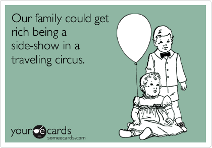 Our family could get rich being a side-show in a traveling circus.