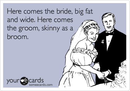 Here comes the bride, big fat and wide. Here comes the groom, skinny as a broom.