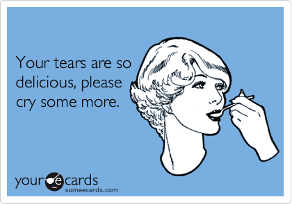 Your tears are sodelicious, pleasecry some more.