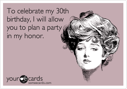 To Celebrate My 30th Birthday I Will Allow You To Plan A Party In – 30th Birthday E Cards