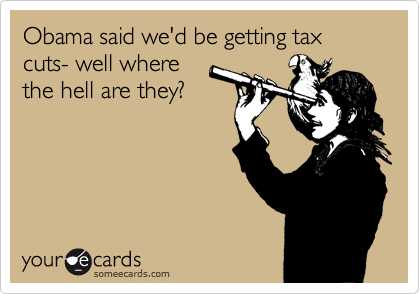 Obama said we'd be getting tax cuts- well where