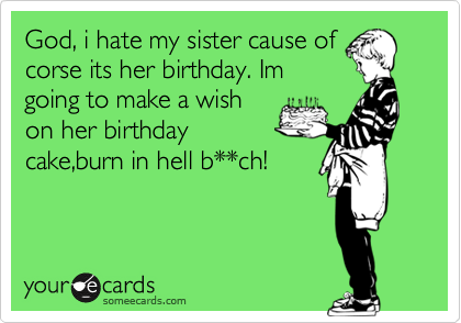 God, i hate my sister cause ofcorse its her birthday. Imgoing to make a wishon her birthdaycake,burn in hell b**ch!