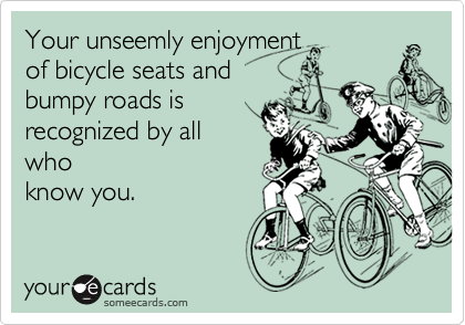 Your unseemly enjoyment of bicycle seats and bumpy roads isrecognized by allwhoknow you.