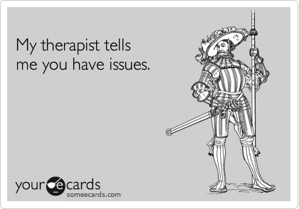 My therapist tells  me you have issues.