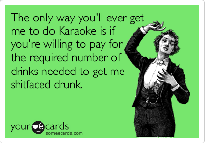 The only way you'll ever get me to do Karaoke is if you're willing to pay for the required number of drinks needed to get me shitfaced drunk.