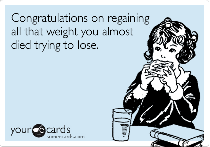 Congratulations on regainingall that weight you almostdied trying to lose.