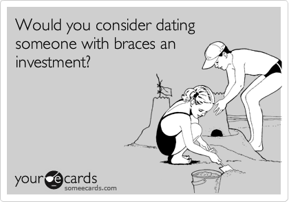 Would you consider dating someone with braces an