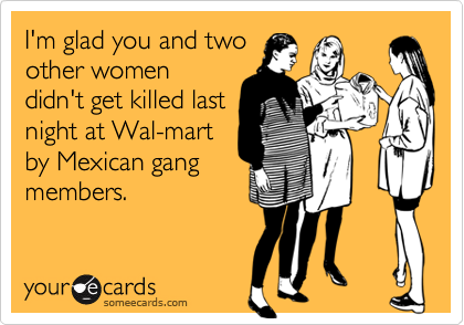 I'm glad you and two other womendidn't get killed lastnight at Wal-martby Mexican gangmembers.