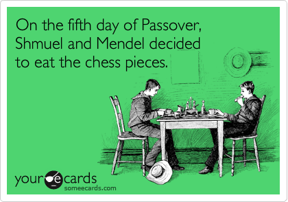 On the fifth day of Passover, Shmuel and Mendel decided  to eat the chess pieces.
