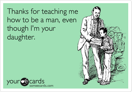 Thanks for teaching me how to be a man, even though I'm your daughter.