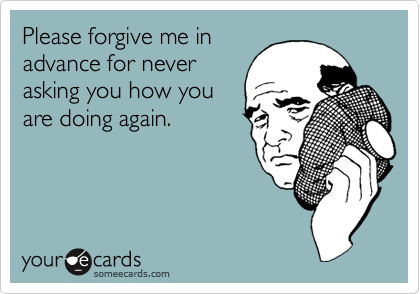 Please forgive me in advance for never asking you how you are doing again.