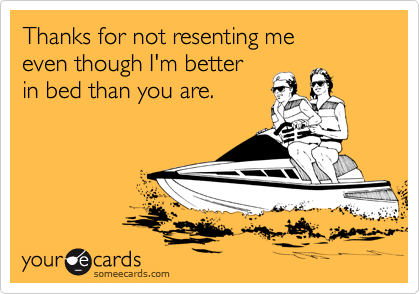 Thanks for not resenting me even though I'm better  in bed than you are.