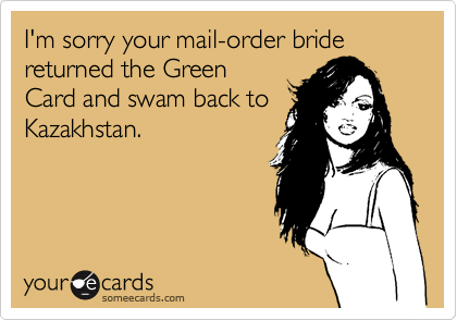 I'm sorry your mail-order bride returned the Green Card and swam back to Kazakhstan.