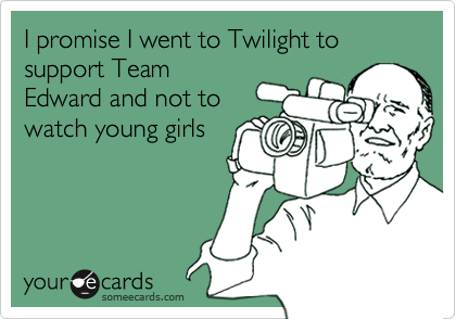 I promise I went to Twilight to support TeamEdward and not towatch young girls