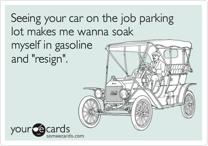 """Seeing your car on the job parking lot makes me wanna soakmyself in gasolineand """"resign""""."""