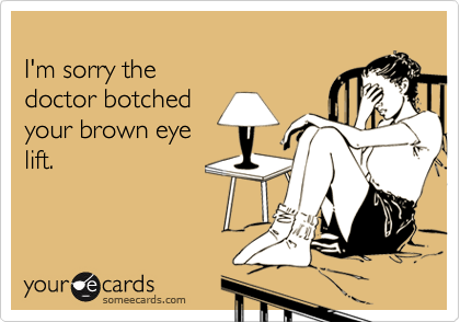 I'm sorry thedoctor botchedyour brown eyelift.