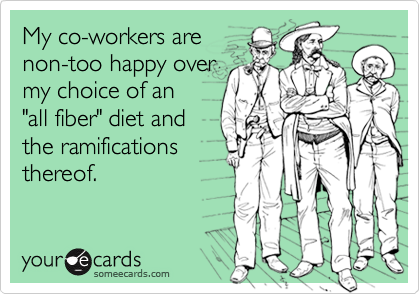 """My co-workers arenon-too happy overmy choice of an """"all fiber"""" diet and the ramificationsthereof."""