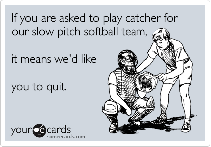 If you are asked to play catcher for our slow pitch softball team,