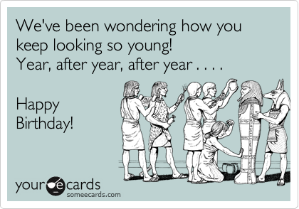 We've been wondering how you keep looking so young!  