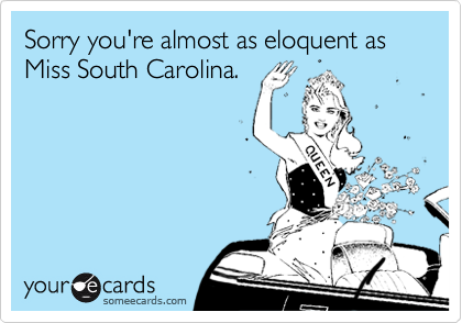 Sorry you're almost as eloquent as Miss South Carolina.